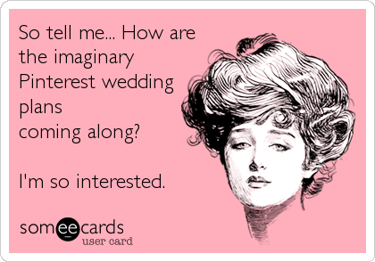 So tell me... How are the imaginary Pinterest wedding plans coming along?   I'm so interested.