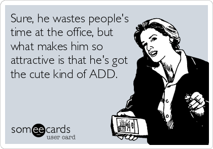 Sure, he wastes people's time at the office, but what makes him so attractive is that he's got the cute kind of ADD.