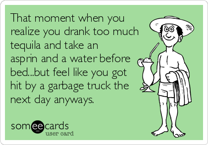 That moment when you realize you drank too much tequila and take an asprin and a water before bed...but feel like you got hit by a garbage truck the  next day anyways.