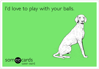 I'd love to play with your balls.