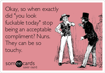 """Okay, so when exactly did """"you look fuckable today"""" stop being an acceptable compliment? Nuns. They can be so touchy."""