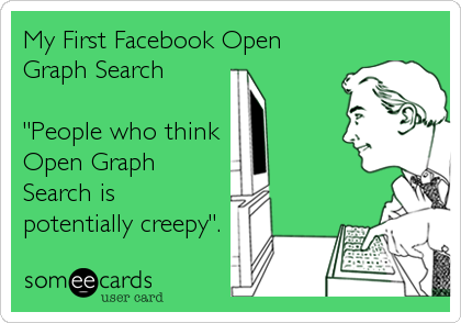 """My First Facebook Open Graph Search  """"People who think  Open Graph Search is potentially creepy""""."""