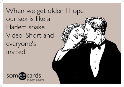 When we get older, I hope our sex is like a Harlem shake Video. Short and everyone's invited.