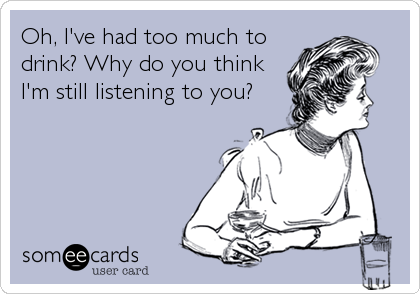 Oh, I've had too much to drink? Why do you think I'm still listening to you?