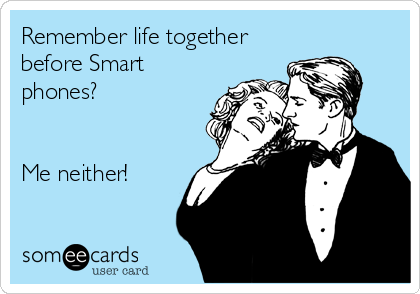 Remember life together before Smart phones?   Me neither!