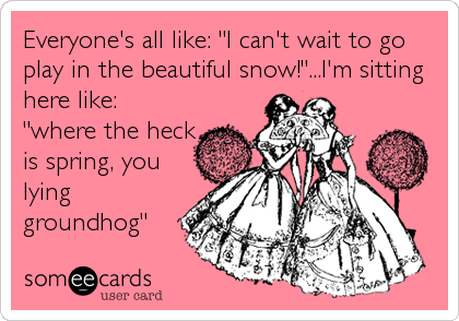 """Everyone's all like: """"I can't wait to go play in the beautiful snow!""""...I'm sitting here like: """"where the heck is spring, you lying<br /%3"""
