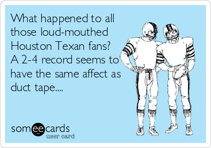 What happened to all those loud-mouthed  Houston Texan fans?  A 2-4 record seems to have the same affect as duct tape....