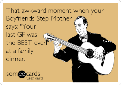"That awkward moment when your Boyfriends Step-Mother says: ""Your last GF was the BEST ever!"" at a family dinner."