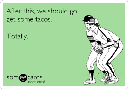 After this, we should go get some tacos.  Totally.