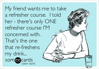 My friend wants me to take a refresher course.  I told her - there's only ONE refresher course I'M concerned with. That's the one that re-freshens my drink...