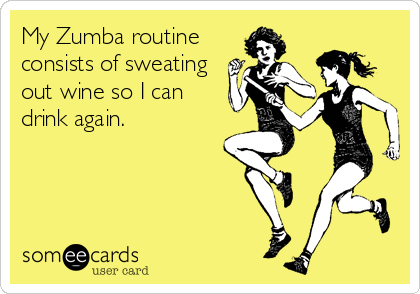 My Zumba routine consists of sweating out wine so I can  drink again.