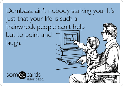 Dumbass, ain't nobody stalking you. It's just that your life is such a trainwreck people can't help but to point and laugh.