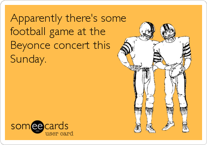 Apparently there's some football game at the Beyonce concert this Sunday.