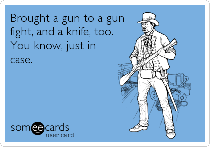 Brought a gun to a gun fight, and a knife, too.  You know, just in case.