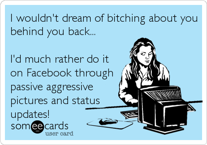 I wouldn't dream of bitching about you behind you back...  I'd much rather do it on Facebook through passive aggressive pictures and status<b