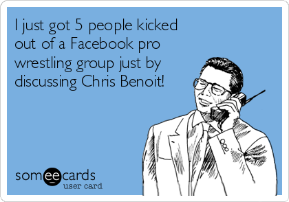 I just got 5 people kicked out of a Facebook pro wrestling group just by discussing Chris Benoit!