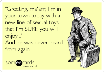 """Greeting, ma'am; I'm in your town today with a new line of sexual toys that I'm SURE you will  enjoy...""  And he was never heard from again"