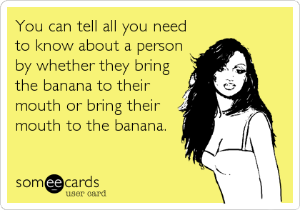 You can tell all you need to know about a person by whether they bring the banana to their mouth or bring their mouth to the banana.