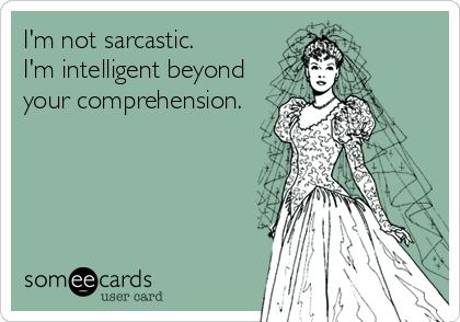 I'm not sarcastic.   I'm intelligent beyond your comprehension.