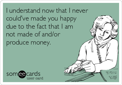 I understand now that I never could've made you happy due to the fact that I am not made of and/or produce money.