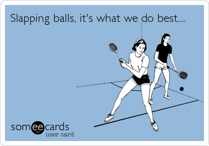 Slapping balls, it's what we do best....