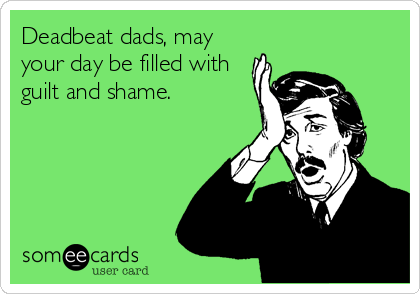 Deadbeat dads, may your day be filled with guilt and shame.