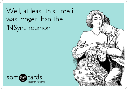 Well, at least this time it was longer than the 'NSync reunion