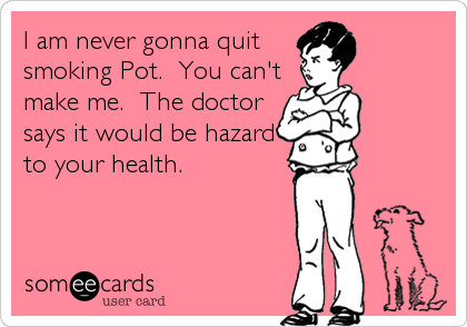 I am never gonna quit smoking Pot.  You can't make me.  The doctor says it would be hazard to your health.