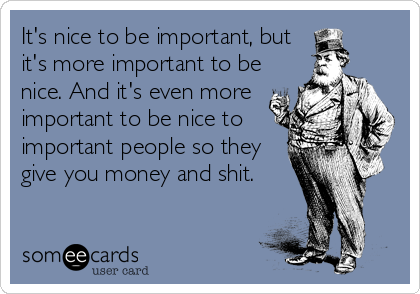 It's nice to be important, but it's more important to be nice. And it's even more important to be nice to important people so they give you money and shit.