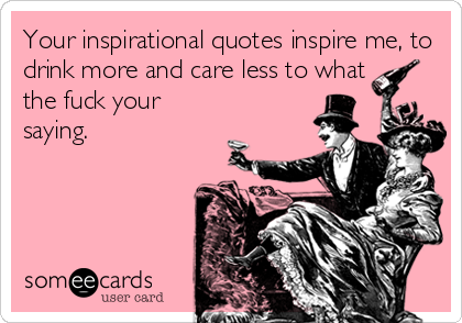 Your inspirational quotes inspire me, to drink more and care less to what the fuck your saying.