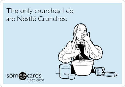 The only crunches I do are Nestlé Crunches.