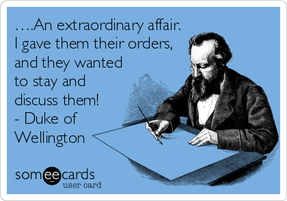 ….An extraordinary affair. I gave them their orders, and they wanted to stay and discuss them! - Duke of Wellington