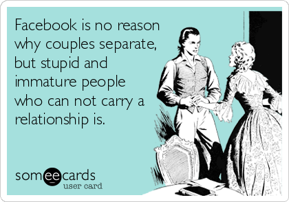 Facebook is no reason why couples separate, but stupid and immature people who can not carry a relationship is.