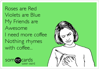 Roses are Red Violets are Blue My Friends are Awesome I need more coffee Nothing rhymes with coffee...