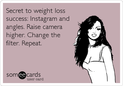 Secret to weight loss success: Instagram and angles. Raise camera higher. Change the filter. Repeat.