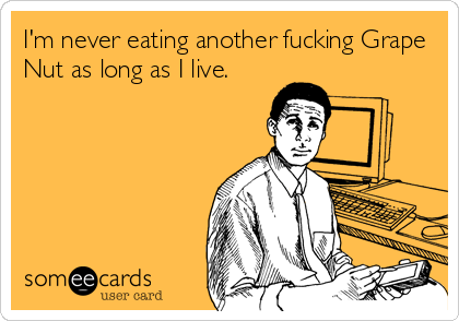 I'm never eating another fucking Grape Nut as long as I live.