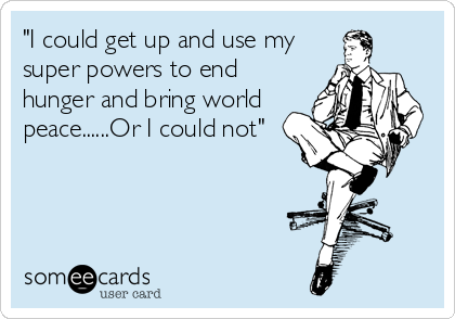 """I could get up and use my super powers to end hunger and bring world peace......Or I could not"""