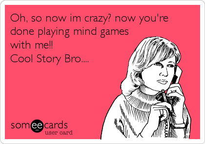 Oh, so now im crazy? now you're done playing mind games with me!!  Cool Story Bro....
