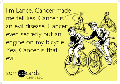 I'm Lance. Cancer made me tell lies. Cancer is an evil disease. Cancer even secretly put an engine on my bicycle. Yea, Cancer is that evil.