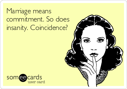 Marriage means commitment. So does insanity. Coincidence?