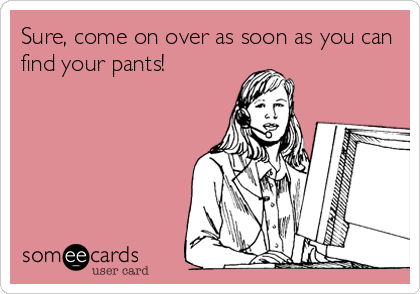 Sure, come on over as soon as you can find your pants!