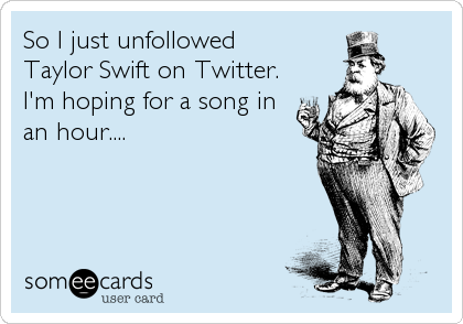 So I just unfollowed  Taylor Swift on Twitter.  I'm hoping for a song in  an hour....