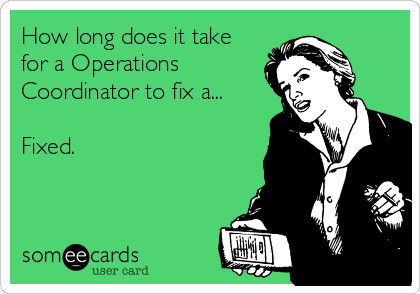 How long does it take for a Operations Coordinator to fix a...  Fixed.