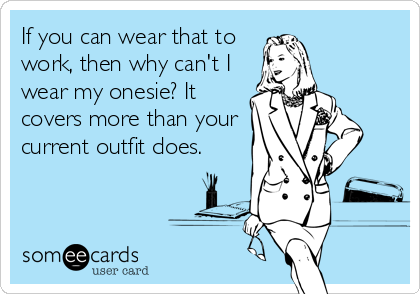 If you can wear that to work, then why can't I wear my onesie? It covers more than your current outfit does.