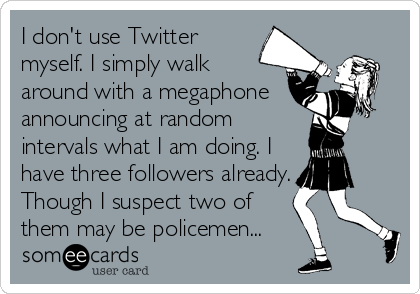 I don't use Twitter myself. I simply walk around with a megaphone announcing at random intervals what I am doing. I have three followers already. Though I suspect two of them may be policemen...