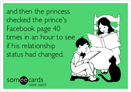 and then the princess  checked the prince's Facebook page 40 times in an hour to see if his relationship status had changed.