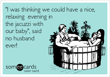"""""""I was thinking we could have a nice, relaxing  evening in the jacuzzi with our baby"""", said no husband ever!"""
