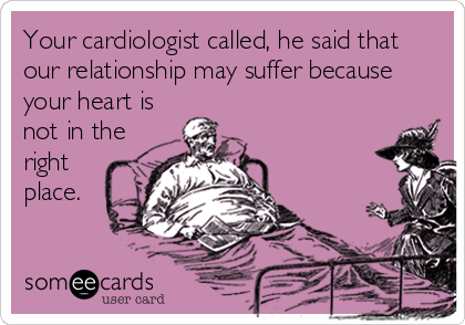 Your cardiologist called, he said that our relationship may suffer because your heart is not in the right place.