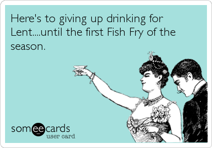 Here's to giving up drinking for Lent....until the first Fish Fry of the season.