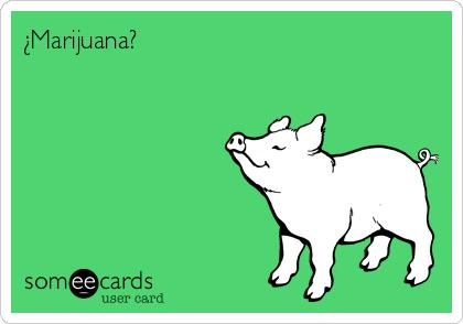 ¿Marijuana?